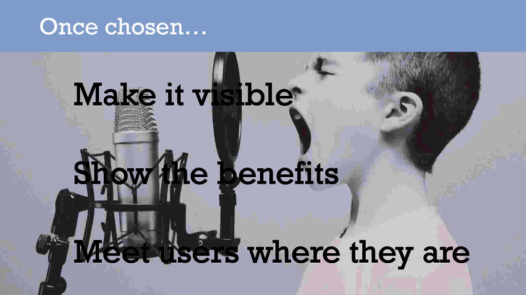 Once chosen… Make it visible Show the benefits ...