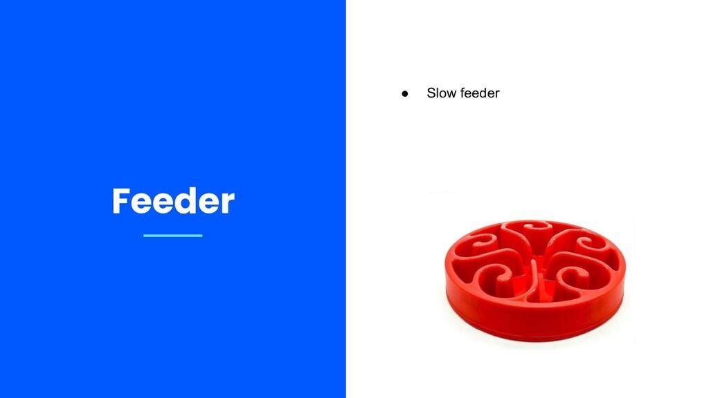 Feeder ● Slow feeder
