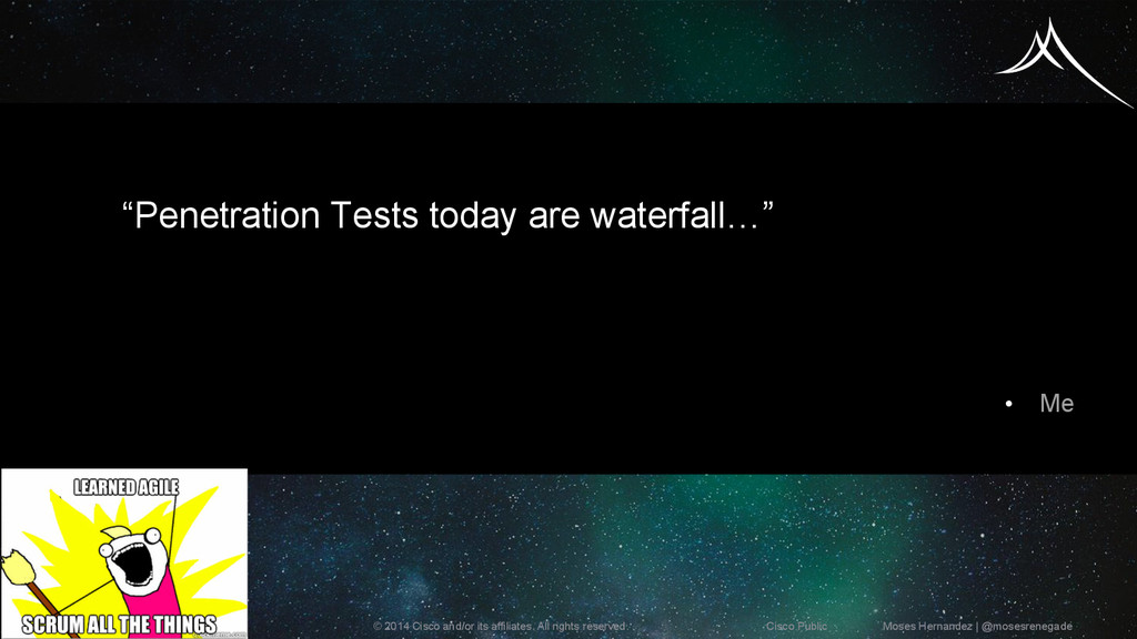 """Penetration Tests today are waterfall…"" •  Me ..."