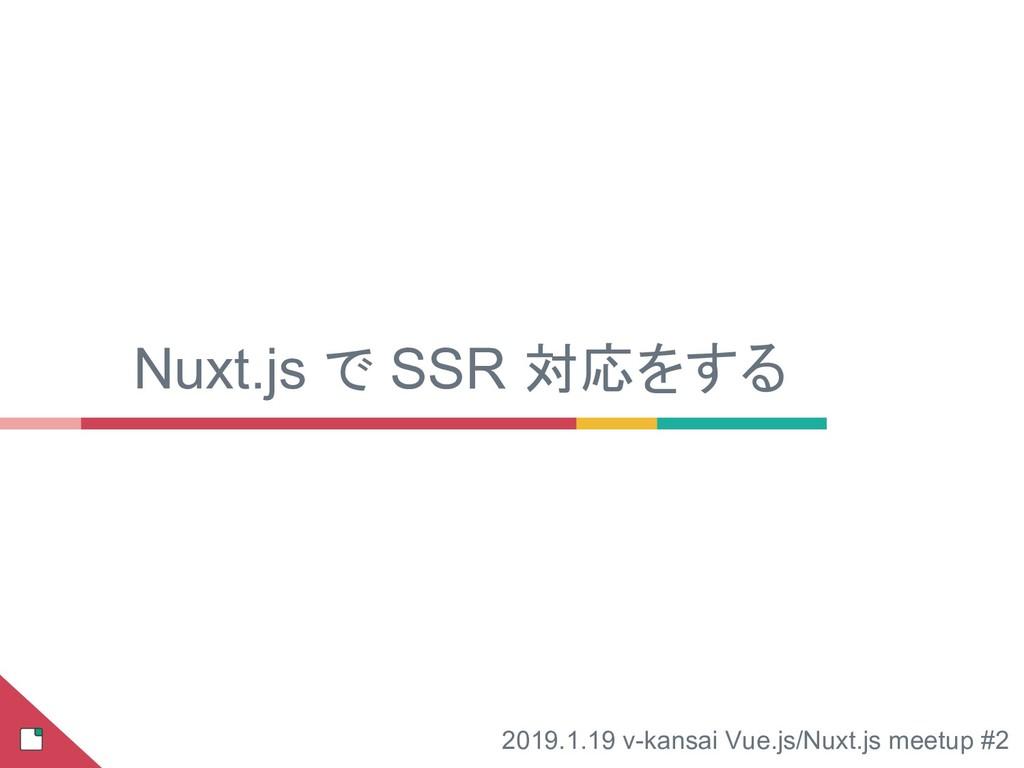 Nuxt.js で SSR 対応をする 2019.1.19 v-kansai Vue.js/N...