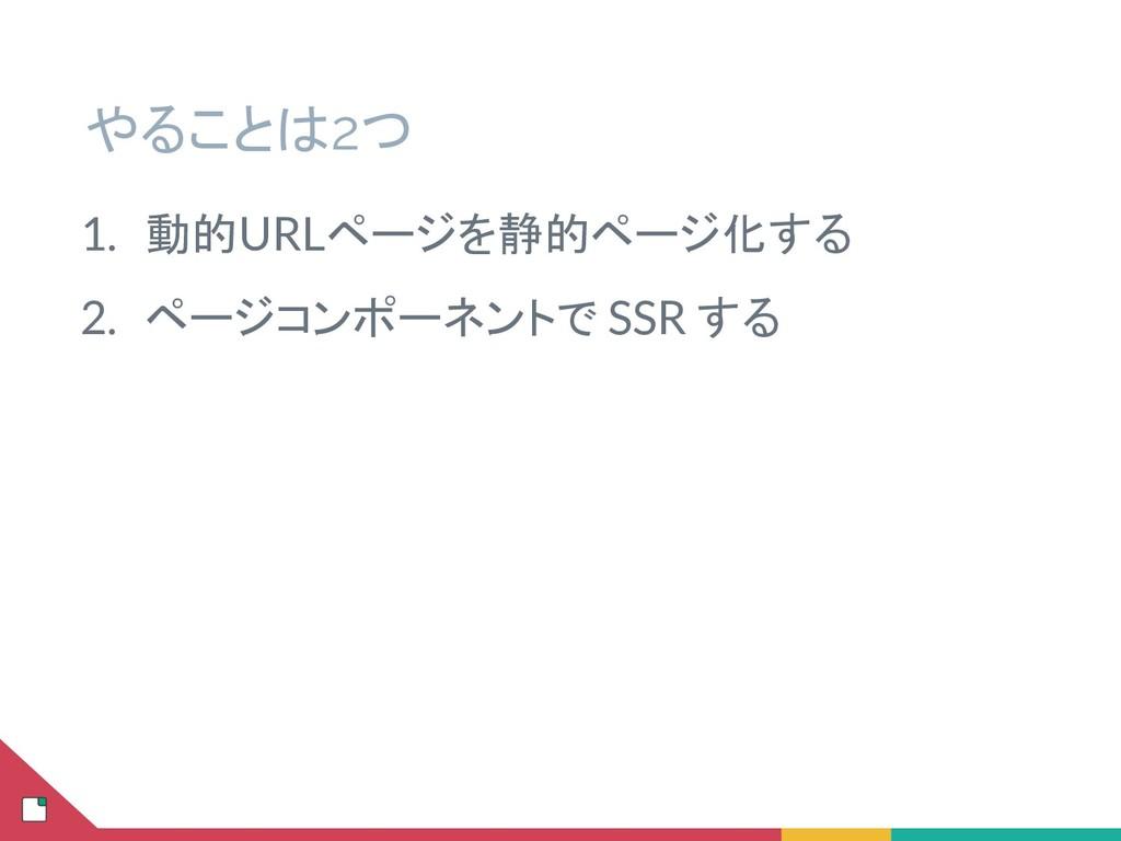 やることは2つ 1. 動的URLページを静的ページ化する 2. ページコンポーネントで SSR...