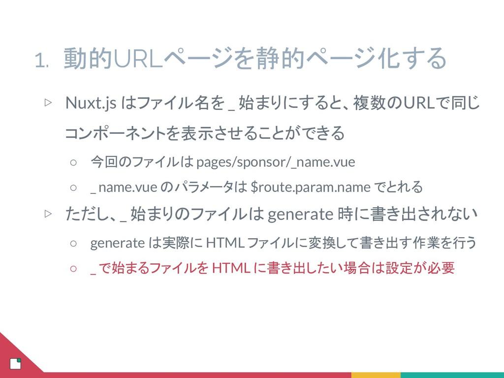 1. 動的URLページを静的ページ化する ▷ Nuxt.js はファイル名を _ 始まりにする...