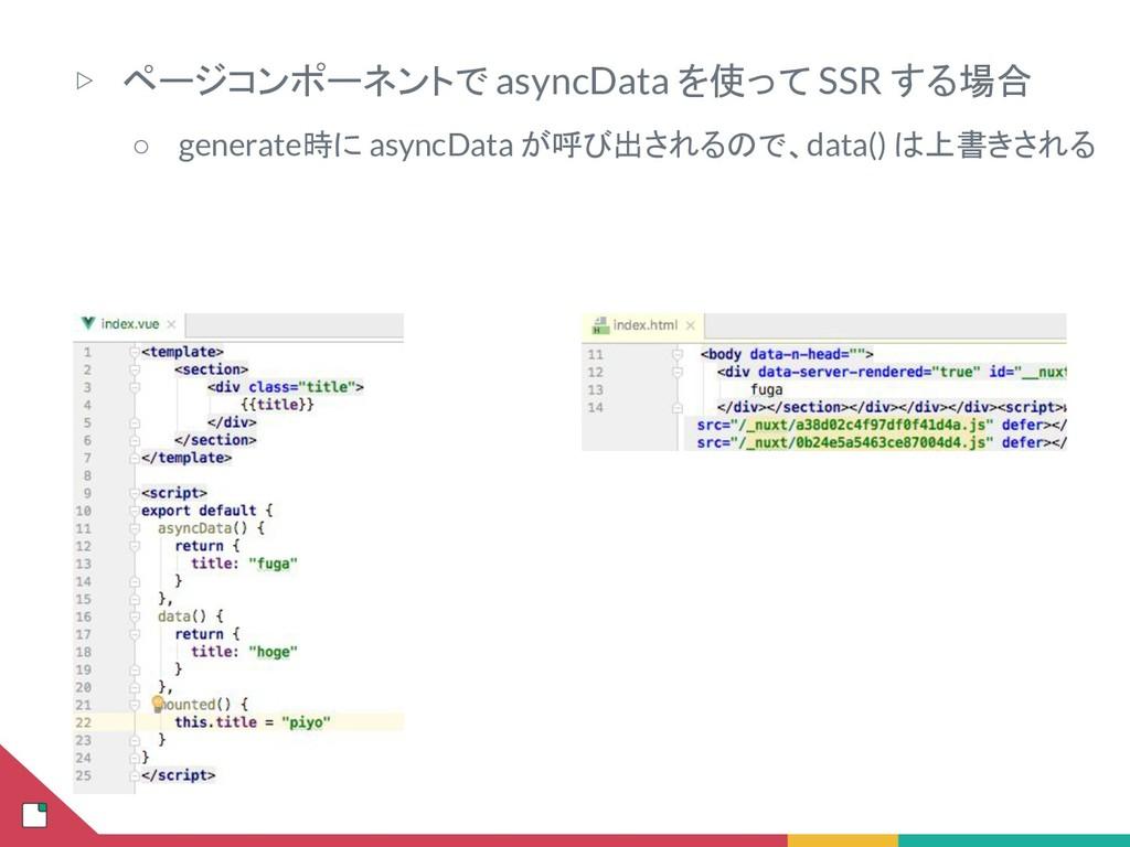 ▷ ページコンポーネントで asyncData を使って SSR する場合 ○ generat...