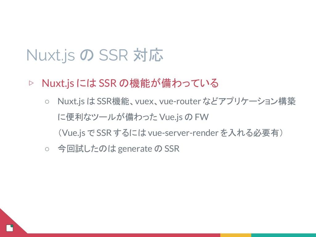 Nuxt.js の SSR 対応 ▷ Nuxt.js には SSR の機能が備わっている ○ ...