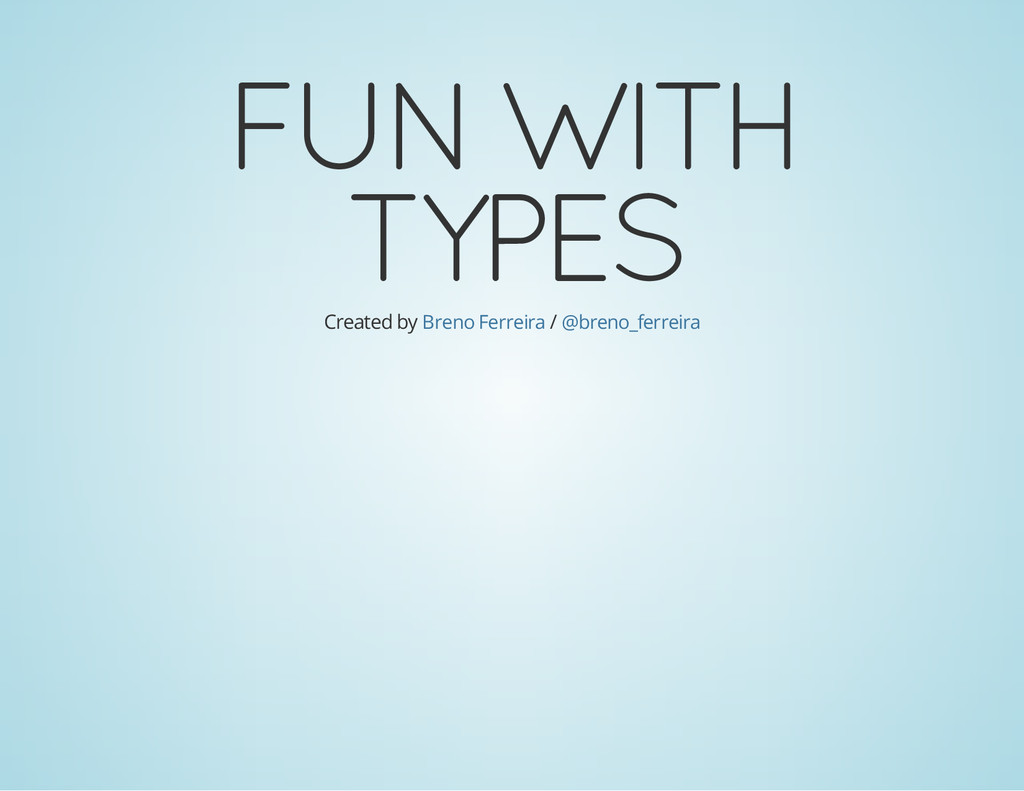 FUN WITH TYPES Created by / Breno Ferreira @bre...