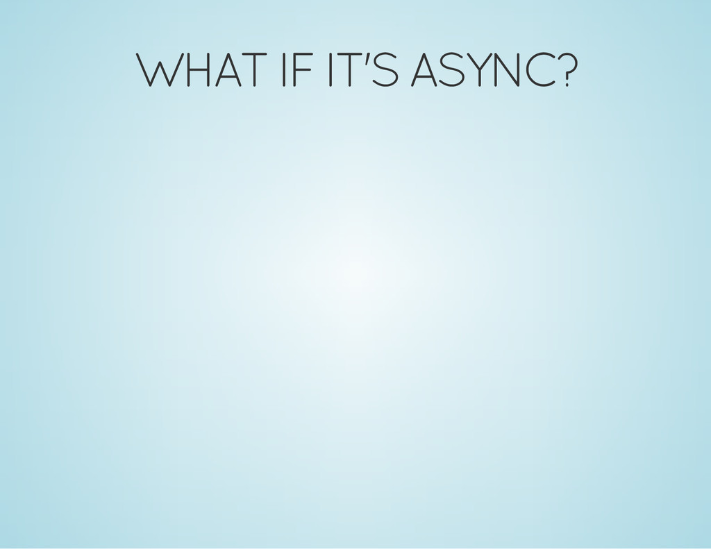WHAT IF IT'S ASYNC?