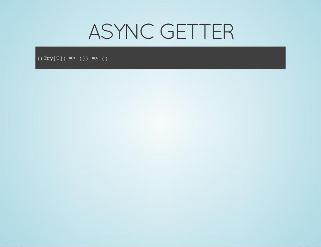 ASYNC GETTER ( ( T r y [ T ] ) = > ( ) ) = > ( )