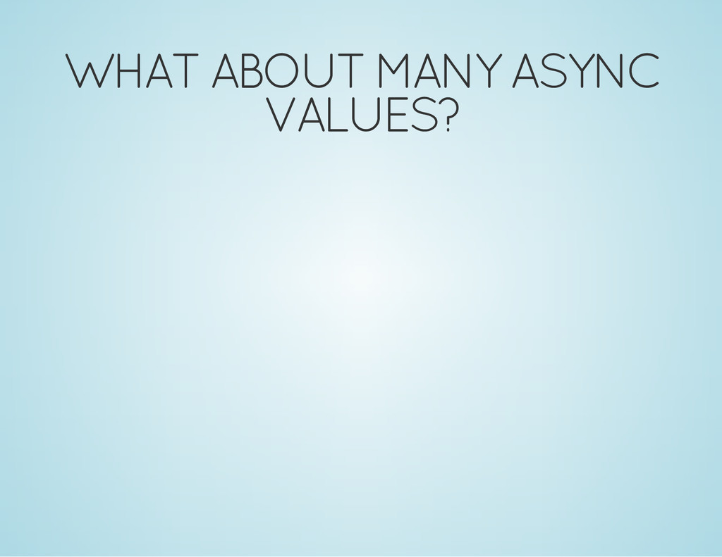 WHAT ABOUT MANY ASYNC VALUES?
