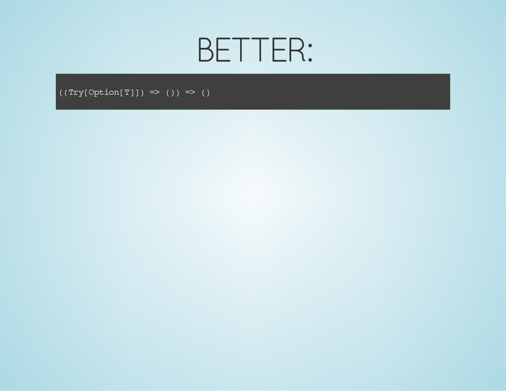 BETTER: ( ( T r y [ O p t i o n [ T ] ] ) = > (...