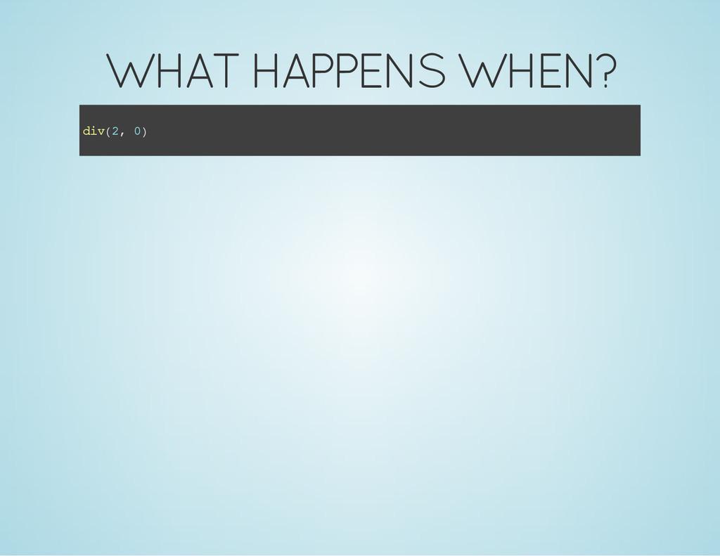 WHAT HAPPENS WHEN? d i v ( 2 , 0 )
