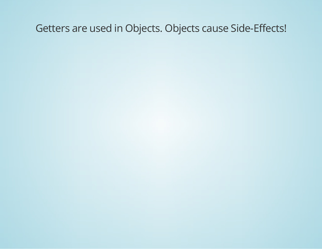 Getters are used in Objects. Objects cause Side...