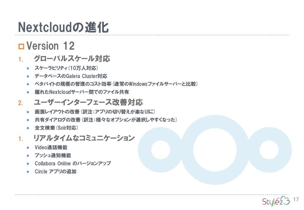 Nextcloudの進化 17  Version 12 1. グローバルスケール対応 ⚫ ス...