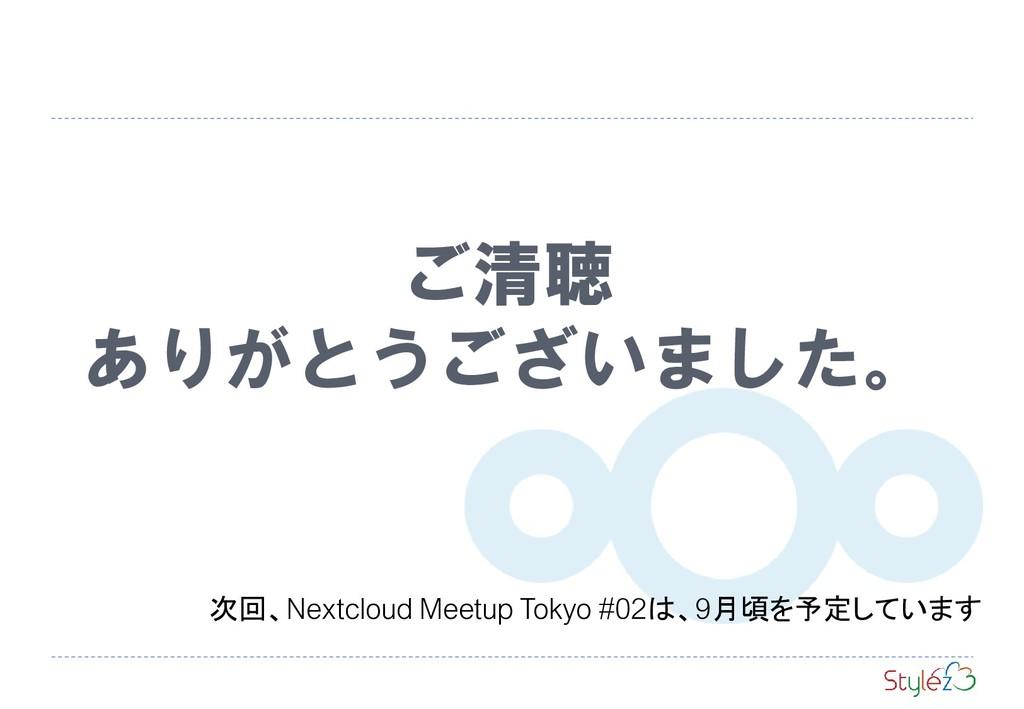 ご清聴 ありがとうございました。 次回、Nextcloud Meetup Tokyo #02は...