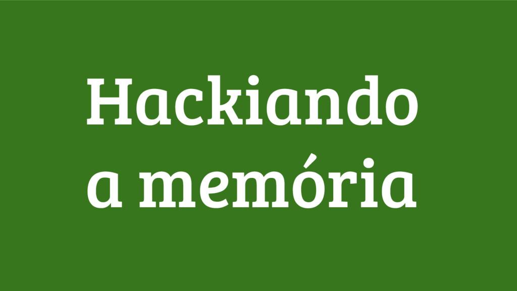 Hackiando a memória