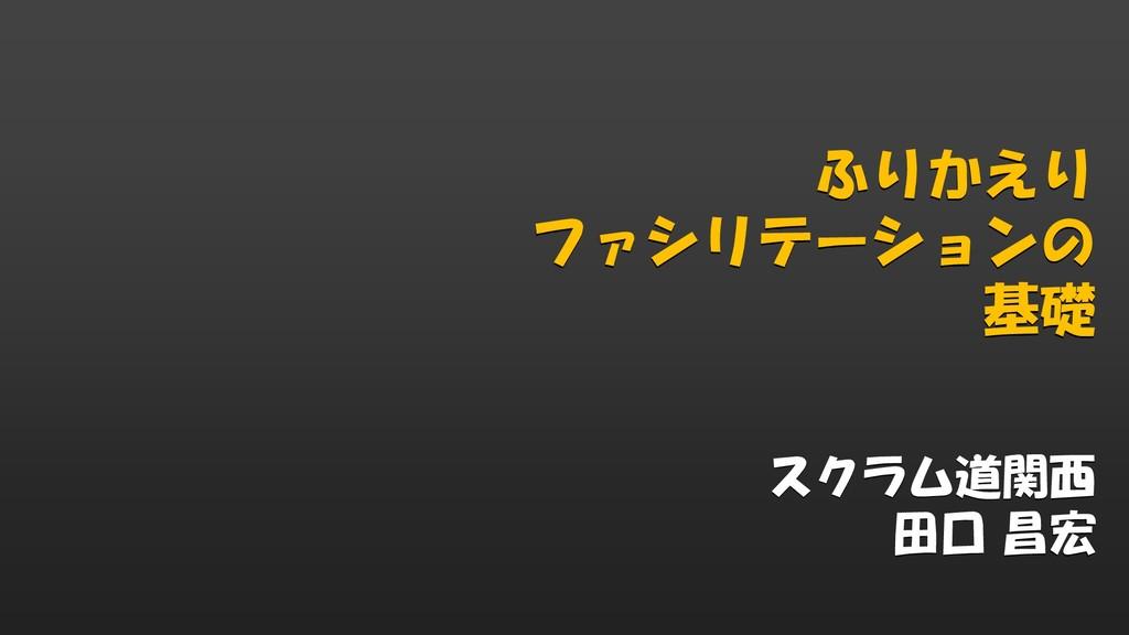 ふりかえり ファシリテーションの 基礎 スクラム道関西 田口 昌宏