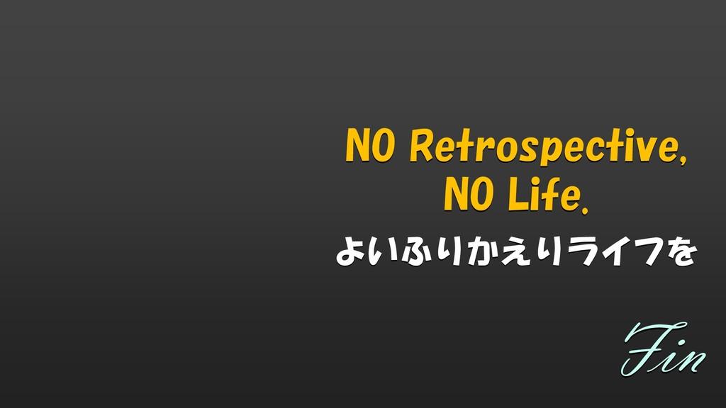 NO Retrospective, NO Life. よいふりかえりライフを Fin