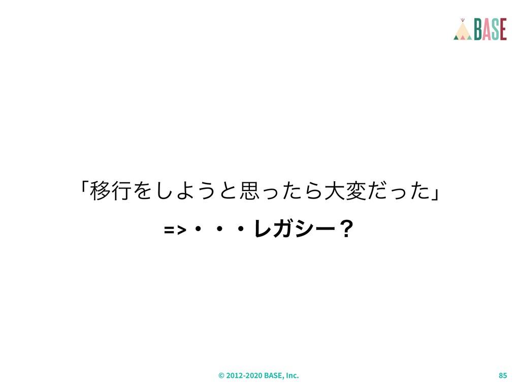 © - BASE, Inc. ʮҠߦΛ͠Α͏ͱࢥͬͨΒେมͩͬͨʯ =>ɾɾɾϨΨγʔʁ