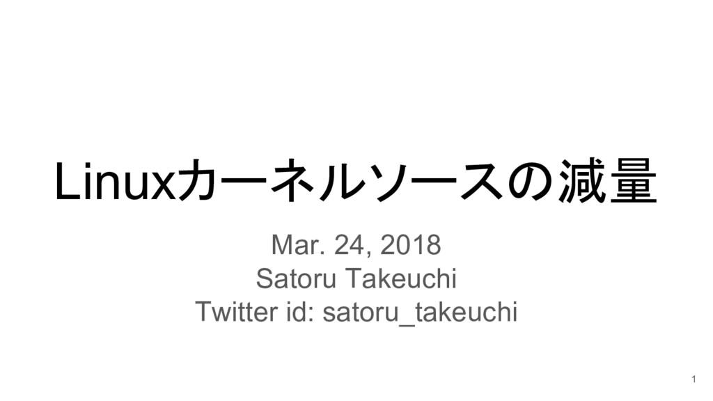Linuxカーネルソースの減量 Mar. 24, 2018 Satoru Takeuchi T...