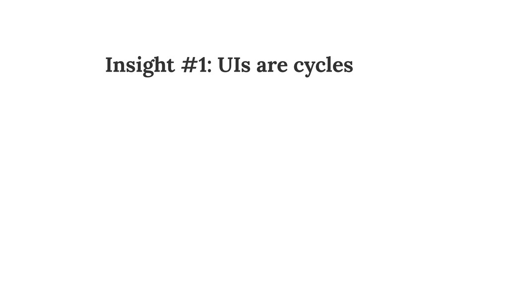 Insight #1: UIs are cycles