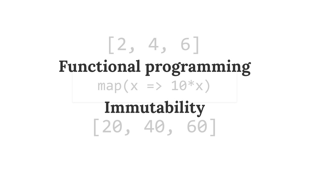 [2, 4, 6] map(x => 10*x) [20, 40...
