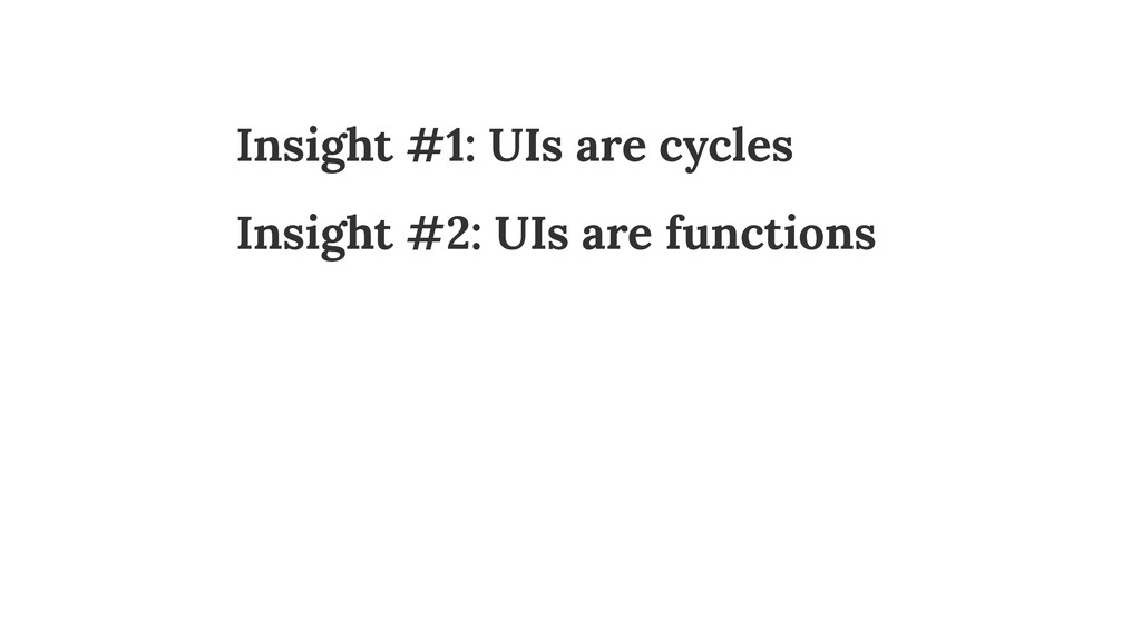 Insight #1: UIs are cycles Insight #2: UIs are ...