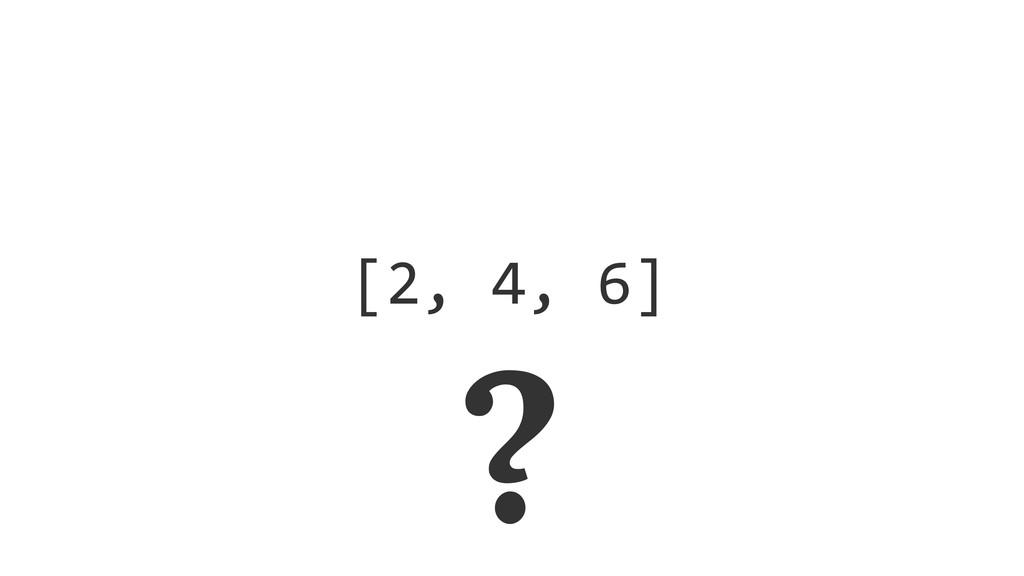[2, 4, 6] ?