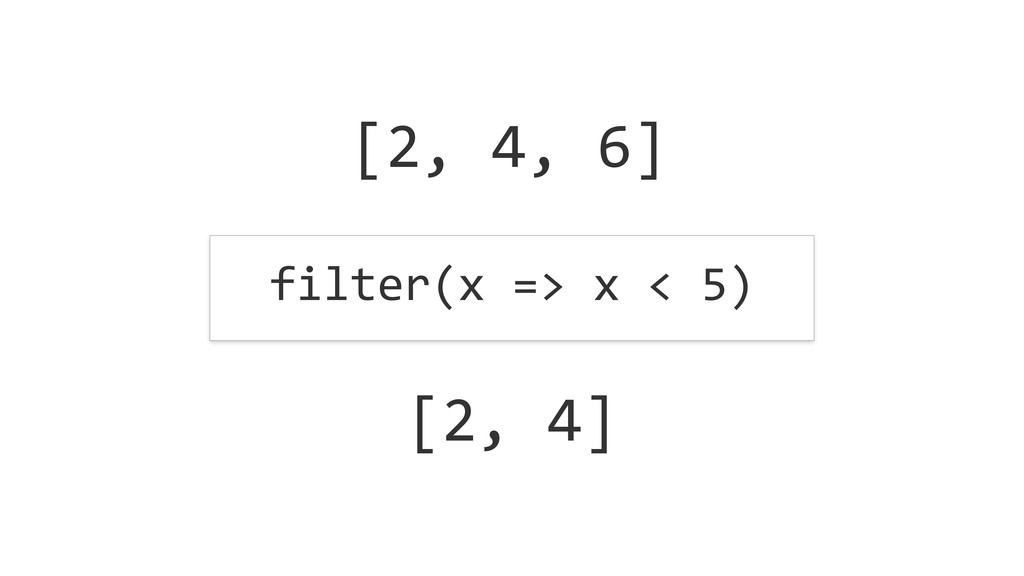 [2, 4, 6] filter(x => x < 5) ...