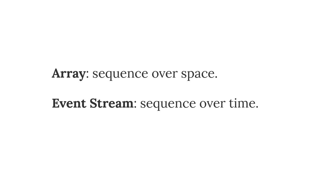 Array: sequence over space. Event Stream: seque...