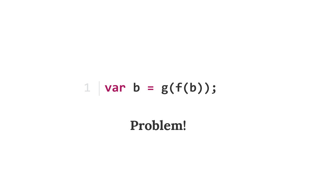 var b = g(f(b)); 1 Problem!