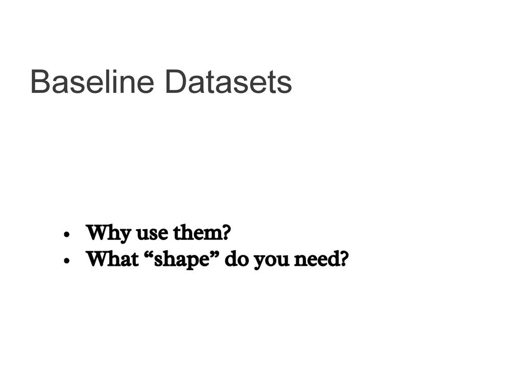 "Baseline Datasets • Why use them? • What ""shape..."