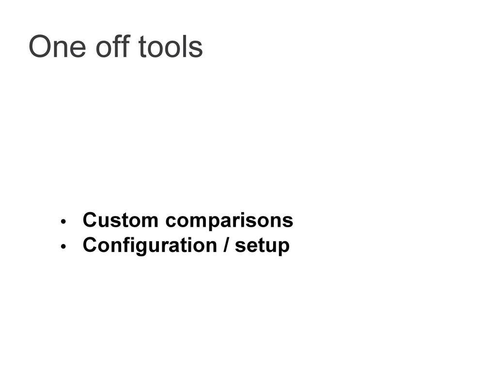 One off tools • Custom comparisons • Configurat...