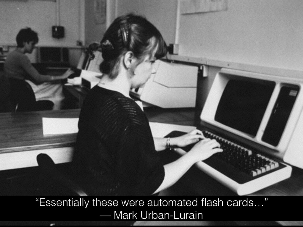 """""""Essentially these were automated flash cards…"""" ..."""