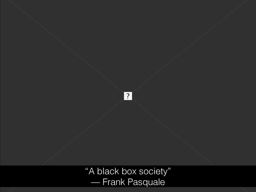 """A black box society"" — Frank Pasquale"