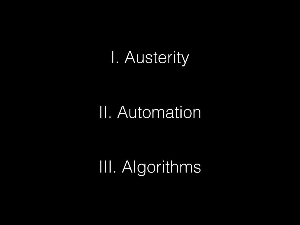 I. Austerity II. Automation III. Algorithms