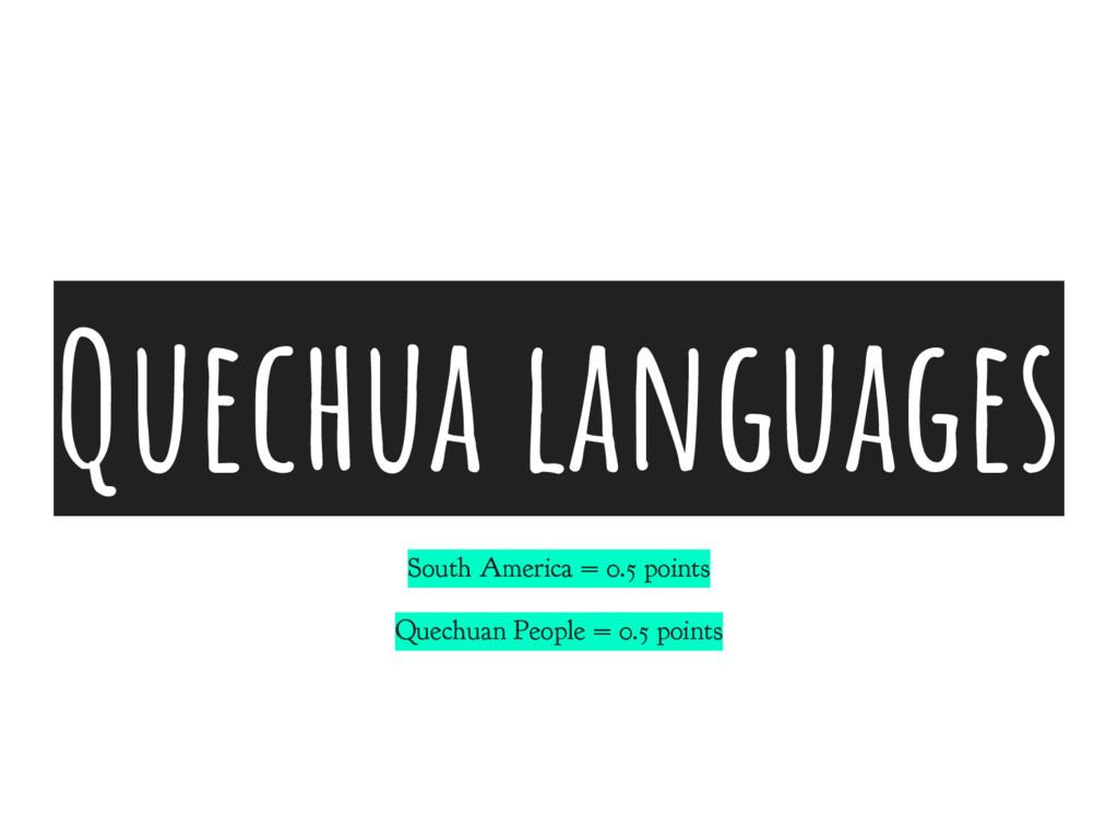 Quechua languages South America = 0.5 points Qu...