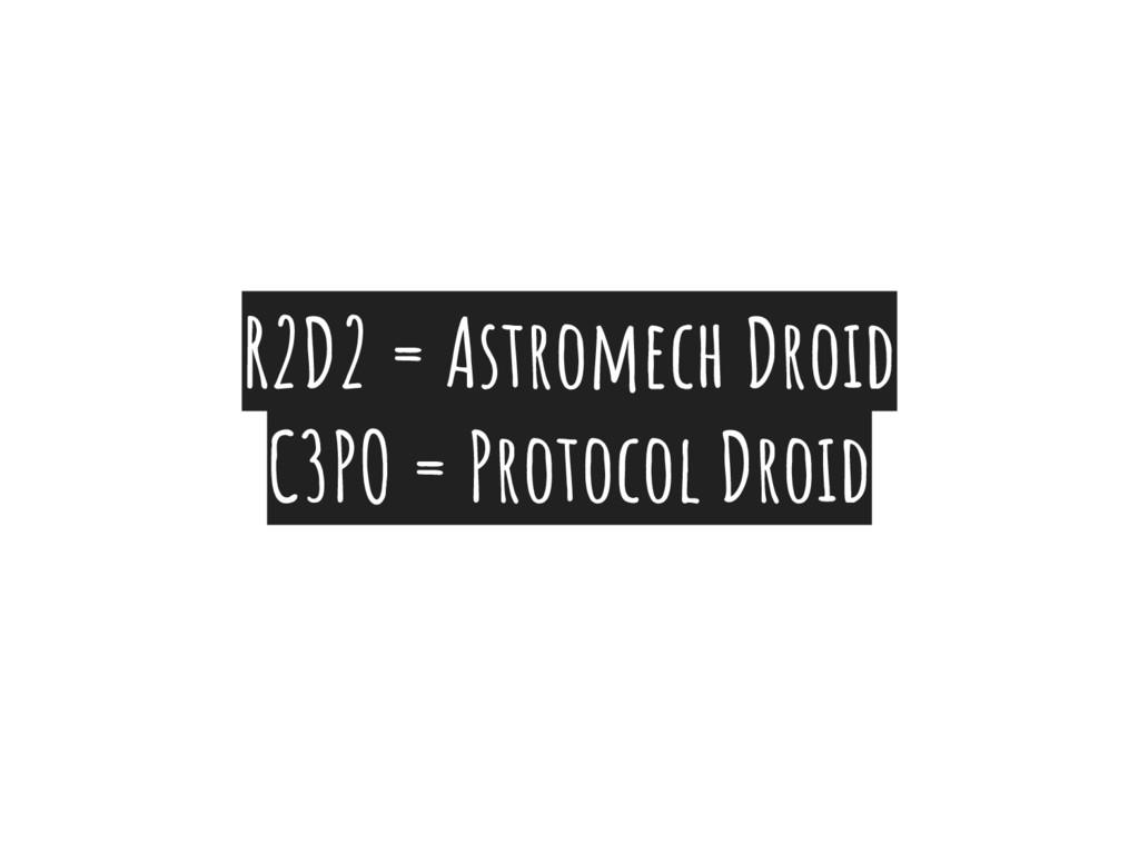 R2D2 = Astromech Droid C3PO = Protocol Droid