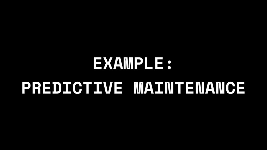 EXAMPLE: PREDICTIVE MAINTENANCE
