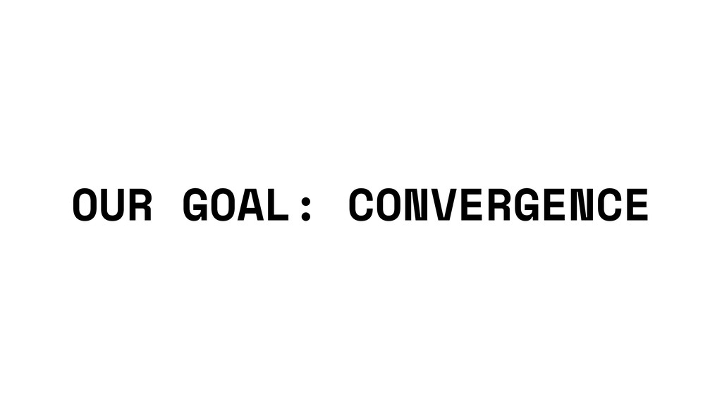 OUR GOAL: CONVERGENCE