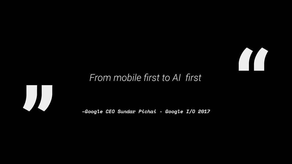 """"""" """" –Google CEO Sundar Pichai - Google I/O 2017..."""