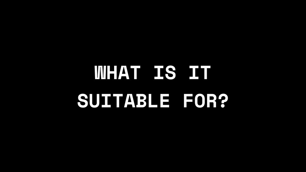 WHAT IS IT SUITABLE FOR?