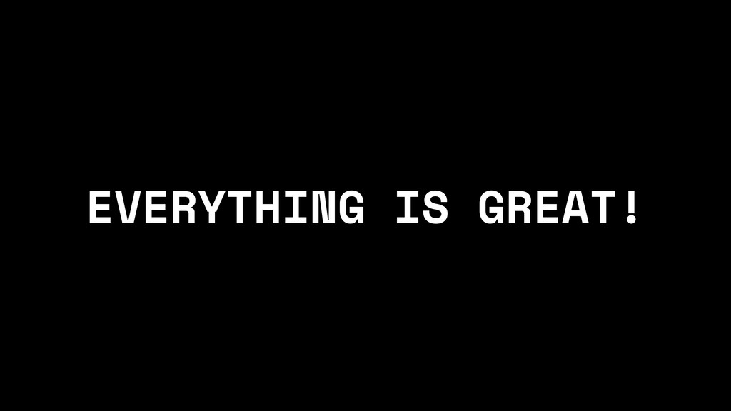 EVERYTHING IS GREAT!