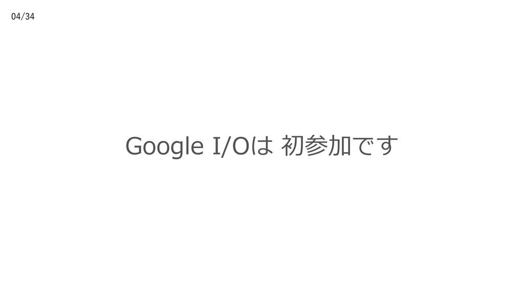 Google I/Oは 初参加です