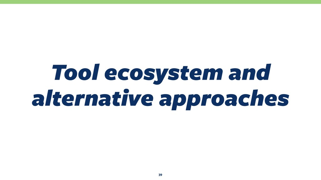 Tool ecosystem and alternative approaches 39