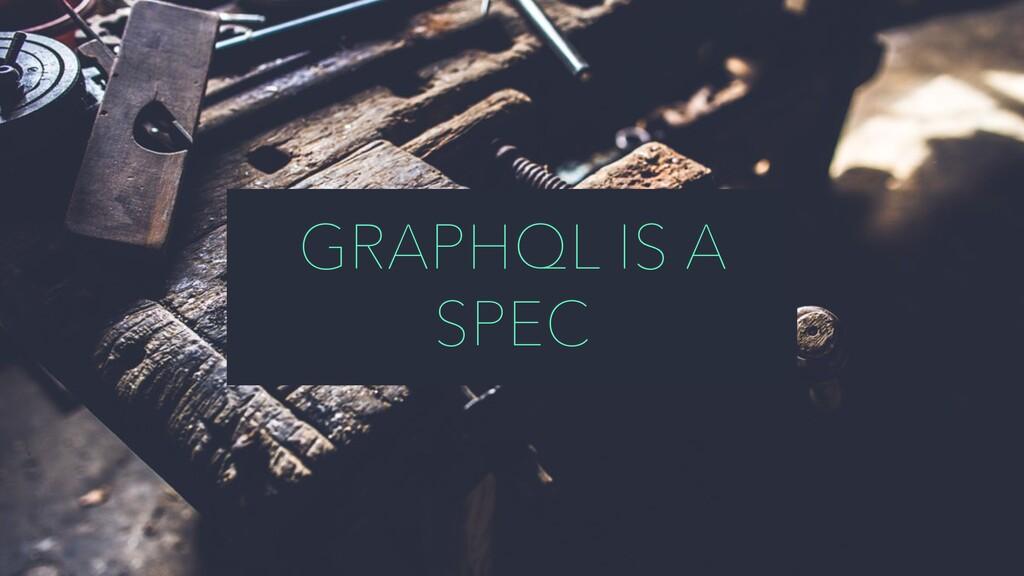 GRAPHQL IS A SPEC