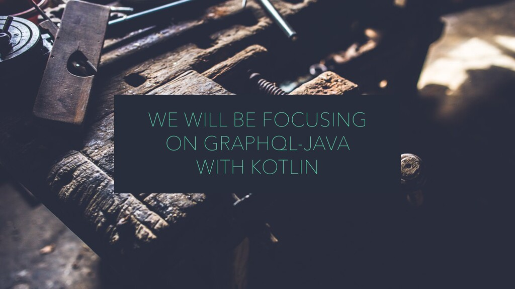 WE WILL BE FOCUSING ON GRAPHQL-JAVA WITH KOTLIN