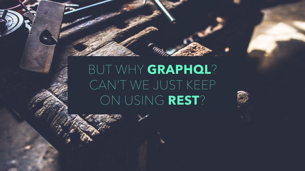 BUT WHY GRAPHQL? CAN'T WE JUST KEEP ON USING RE...