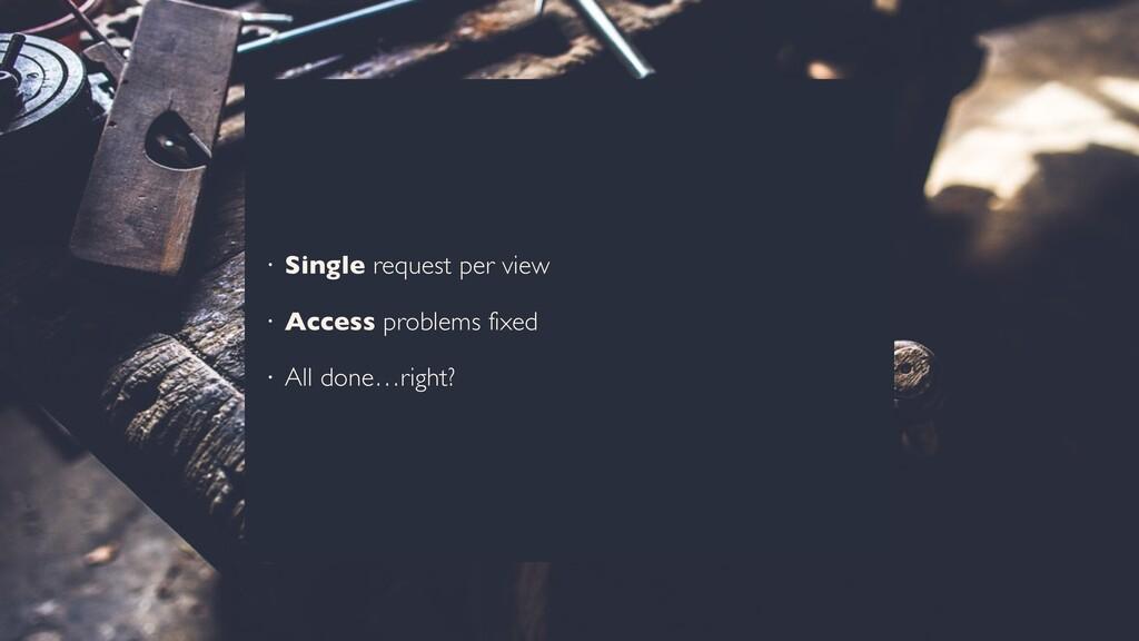 • Single request per view • Access problems fix...