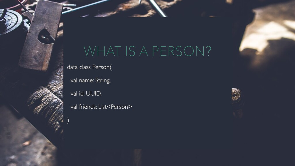 WHAT IS A PERSON? data class Person( val name: ...