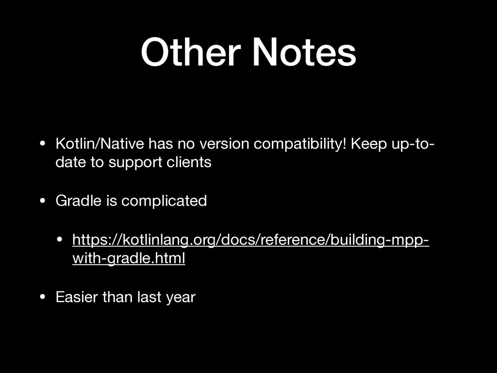 Other Notes • Kotlin/Native has no version comp...