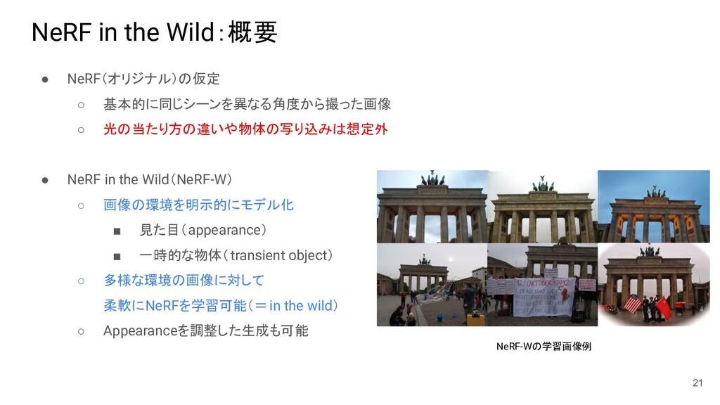 NeRF in the Wild:概要 ● NeRF(オリジナル)の仮定 ○ 基本的に同じシー...